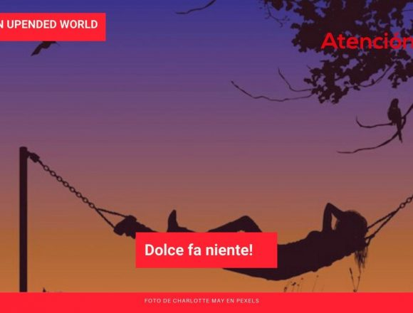 Living in an Upended World: Dolce fa niente!