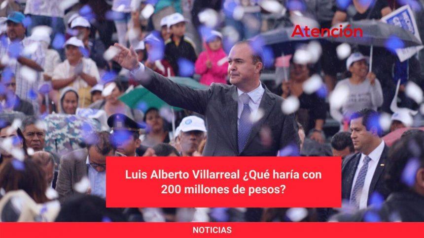 Luis Alberto Villarreal ¿Qué haría con 200 millones de pesos?
