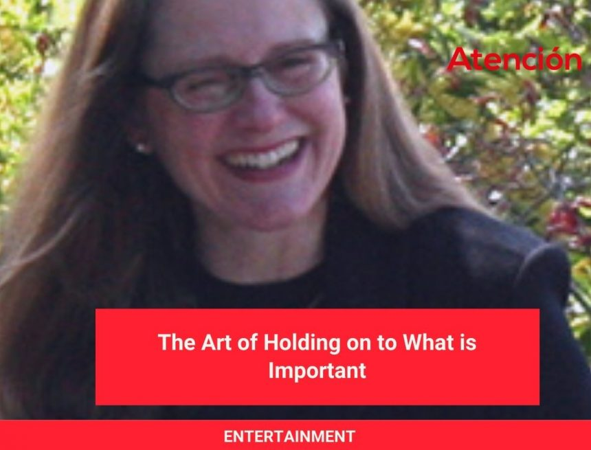 The Art of Holding on to What is Important