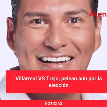 Villarreal VS Trejo, pelean aún por la elección